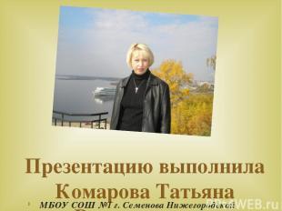 Презентацию выполнила Комарова Татьяна Владимировна МБОУ СОШ №1 г. Семенова Ниже