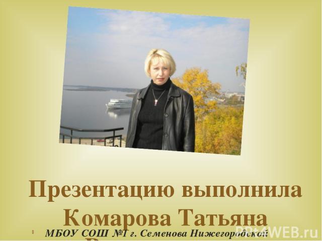 Презентацию выполнила Комарова Татьяна Владимировна МБОУ СОШ №1 г. Семенова Нижегородской области