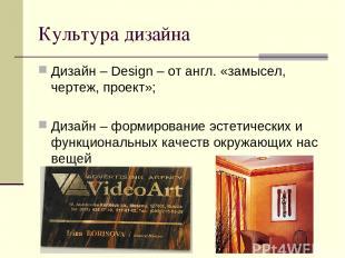 Культура дизайна Дизайн – Design – от англ. «замысел, чертеж, проект»; Дизайн –