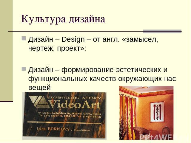 Культура дизайна Дизайн – Design – от англ. «замысел, чертеж, проект»; Дизайн – формирование эстетических и функциональных качеств окружающих нас вещей