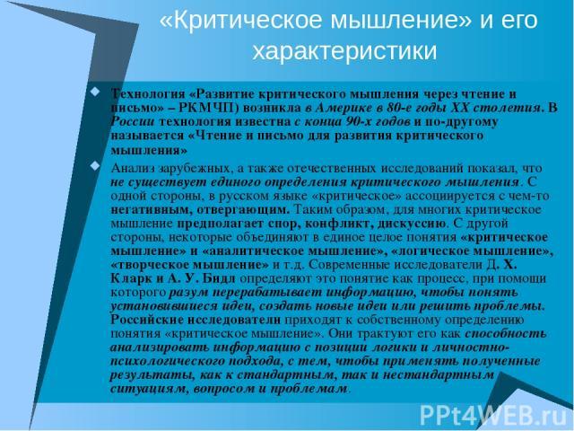 «Критическое мышление» и его характеристики Технология «Развитие критического мышления через чтение и письмо» – РКМЧП) возникла в Америке в 80-е годы ХХ столетия. В России технология известна с конца 90-х годов и по-другому называется «Чтение и пись…