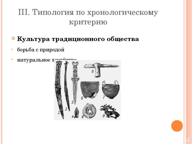 III. Типология по хронологическому критерию Культура традиционного общества борьба с природой натуральное хозяйство