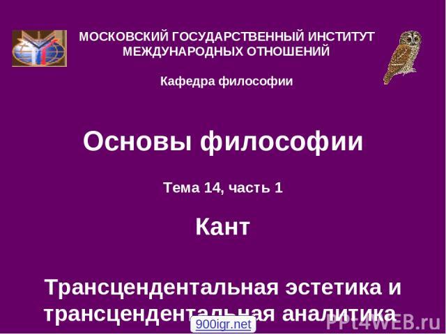 Основы философии Тема 14, часть 1 Кант Трансцендентальная эстетика и трансцендентальная аналитика МОСКОВСКИЙ ГОСУДАРСТВЕННЫЙ ИНСТИТУТ МЕЖДУНАРОДНЫХ ОТНОШЕНИЙ Кафедра философии 900igr.net