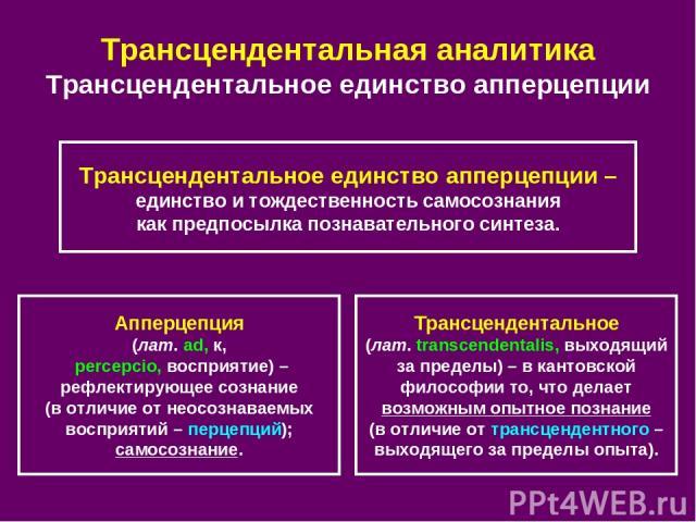 Трансцендентальная аналитика Трансцендентальное единство апперцепции Апперцепция (лат. ad, к, percepcio, восприятие) – рефлектирующее сознание (в отличие от неосознаваемых восприятий – перцепций); самосознание. Трансцендентальное (лат. transcendenta…