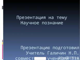 Презентация на тему Научное познание Презентацию подготовил Учитель Галичин Н.П.