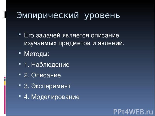 Эмпирический уровень Его задачей является описание изучаемых предметов и явлений. Методы: 1. Наблюдение 2. Описание 3. Эксперимент 4. Моделирование