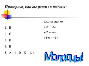 Проверим, как вы решили тесты: В Б В В А – 1, 2; Б – 1, 4 Шкала оценок: + 8 – «5