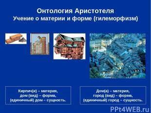 Онтология Аристотеля Учение о материи и форме (гилеморфизм) Кирпич(и) – материя,
