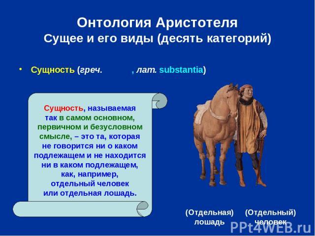 Онтология Аристотеля Сущее и его виды (десять категорий) (Отдельная) лошадь (Отдельный) человек Сущность, называемая так в самом основном, первичном и безусловном смысле, – это та, которая не говорится ни о каком подлежащем и не находится ни в каком…