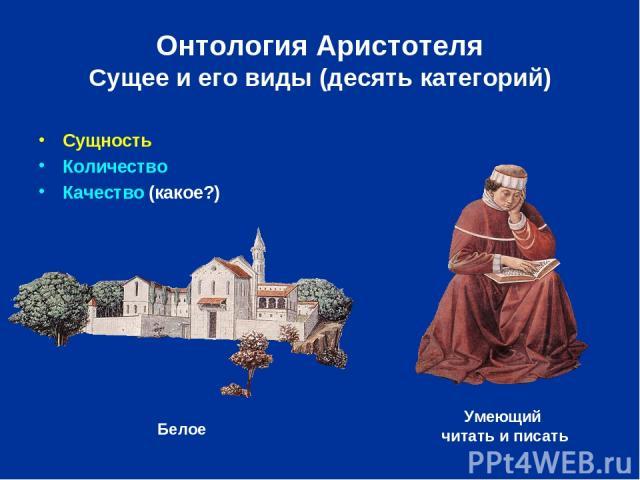 Онтология Аристотеля Сущее и его виды (десять категорий) Сущность Количество Качество (какое?) Умеющий читать и писать Белое