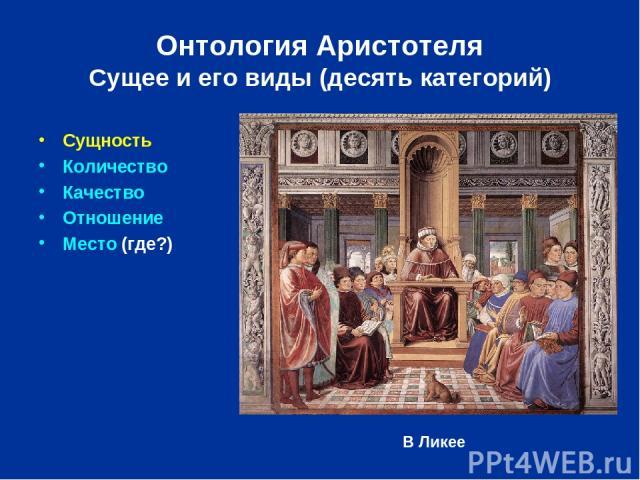 Онтология Аристотеля Сущее и его виды (десять категорий) Сущность Количество Качество Отношение Место (где?) В Ликее