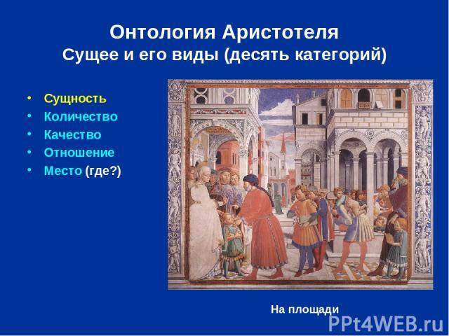 Онтология Аристотеля Сущее и его виды (десять категорий) Сущность Количество Качество Отношение Место (где?) На площади