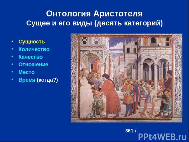 Онтология Аристотеля Сущее и его виды (десять категорий) Сущность Количество Качество Отношение Место Время (когда?) 361 г.