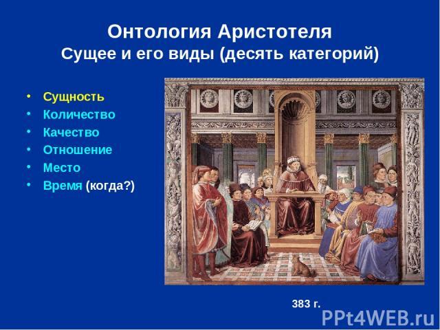 Онтология Аристотеля Сущее и его виды (десять категорий) Сущность Количество Качество Отношение Место Время (когда?) 383 г.