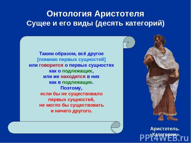 Онтология Аристотеля Сущее и его виды (десять категорий) Таким образом, всё другое [помимо первых сущностей] или говорится о первых сущностях как о подлежащих, или же находится в них как в подлежащих. Поэтому, если бы не существовало первых сущносте…