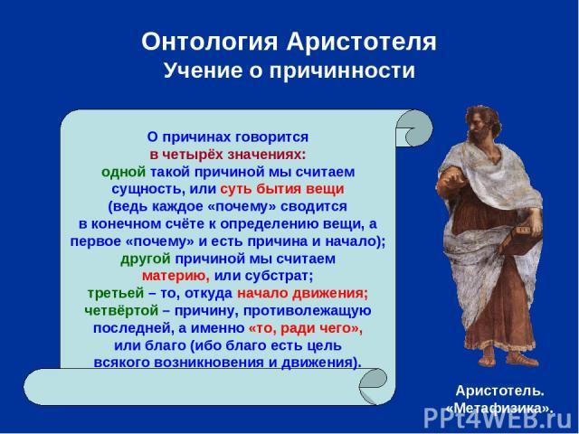 Онтология Аристотеля Учение о причинности О причинах говорится в четырёх значениях: одной такой причиной мы считаем сущность, или суть бытия вещи (ведь каждое «почему» сводится в конечном счёте к определению вещи, а первое «почему» и есть причина и …