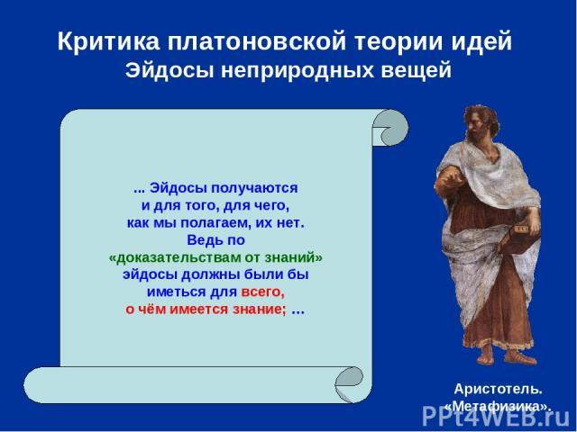 Критика платоновской теории идей Эйдосы неприродных вещей ... Эйдосы получаются и для того, для чего, как мы полагаем, их нет. Ведь по «доказательствам от знаний» эйдосы должны были бы иметься для всего, о чём имеется знание; … Аристотель. «Метафизика».
