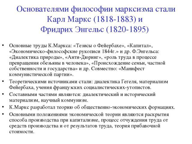 Основателями философии марксизма стали Карл Маркс (1818-1883) и Фридрих Энгельс (1820-1895) Основные труды К.Маркса: «Тезисы о Фейербахе», «Капитал», «Экономическо-философские рукописи 1844г.» и др. Ф.Энгельса: «Диалектика природы», «Анти-Дюринг», «…