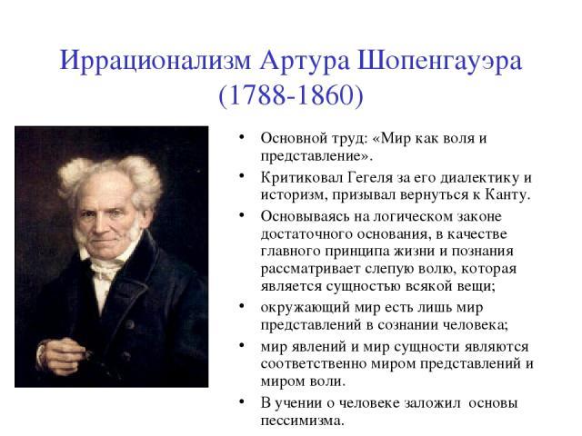 Иррационализм Артура Шопенгауэра (1788-1860) Основной труд: «Мир как воля и представление». Критиковал Гегеля за его диалектику и историзм, призывал вернуться к Канту. Основываясь на логическом законе достаточного основания, в качестве главного прин…