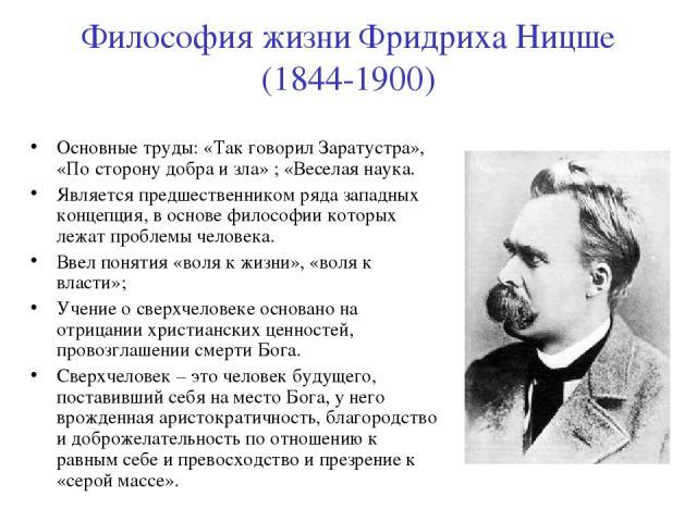 Философия жизни Фридриха Ницше (1844-1900) Основные труды: «Так говорил Заратустра», «По сторону добра и зла» ; «Веселая наука. Является предшественником ряда западных концепция, в основе философии которых лежат проблемы человека. Ввел понятия «воля…