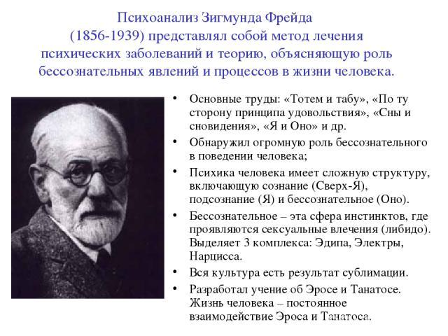 Психоанализ Зигмунда Фрейда (1856-1939) представлял собой метод лечения психических заболеваний и теорию, объясняющую роль бессознательных явлений и процессов в жизни человека. Основные труды: «Тотем и табу», «По ту сторону принципа удовольствия», «…