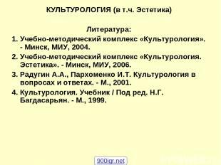 КУЛЬТУРОЛОГИЯ (в т.ч. Эстетика) Литература: 1. Учебно-методический комплекс «Кул