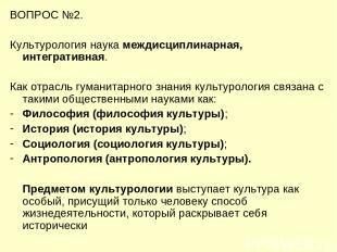 ВОПРОС №2. Культурология наука междисциплинарная, интегративная. Как отрасль гум