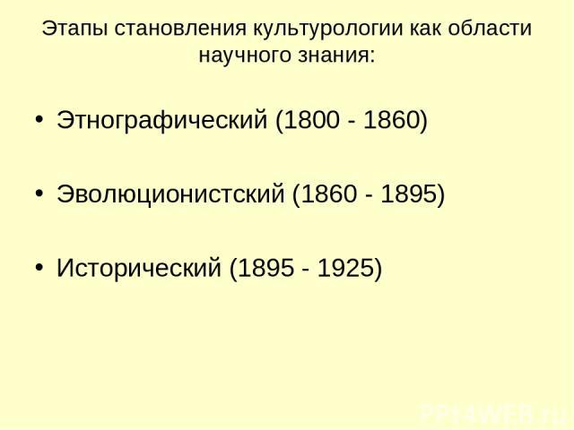 Этапы становления культурологии как области научного знания: Этнографический (1800 - 1860) Эволюционистский (1860 - 1895) Исторический (1895 - 1925)