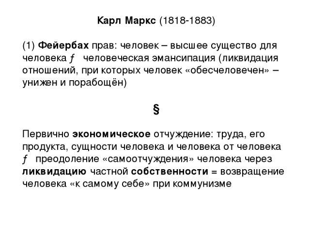 Карл Маркс (1818-1883) (1) Фейербах прав: человек – высшее существо для человека → человеческая эмансипация (ликвидация отношений, при которых человек «обесчеловечен» – унижен и порабощён) ↓ Первично экономическое отчуждение: труда, его продукта, су…