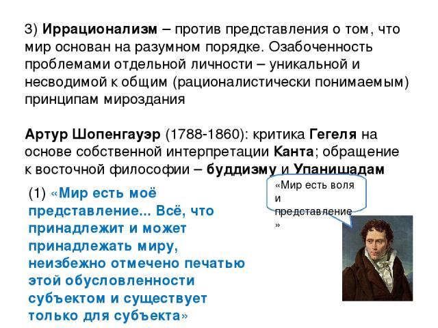 3) Иррационализм – против представления о том, что мир основан на разумном порядке. Озабоченность проблемами отдельной личности – уникальной и несводимой к общим (рационалистически понимаемым) принципам мироздания Артур Шопенгауэр (1788-1860): крити…