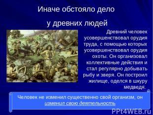 Иначе обстояло дело у древних людей Древний человек усовершенствовал орудия труд