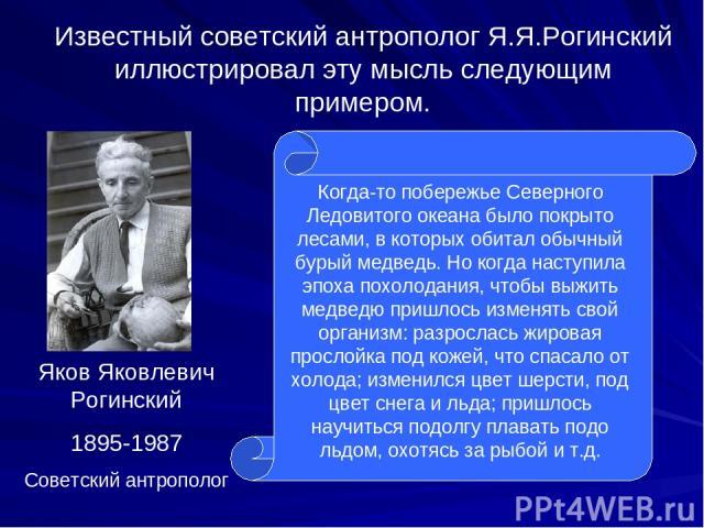 Яков Яковлевич Рогинский 1895-1987 Советский антрополог Известный советский антрополог Я.Я.Рогинский иллюстрировал эту мысль следующим примером. Когда-то побережье Северного Ледовитого океана было покрыто лесами, в которых обитал обычный бурый медве…