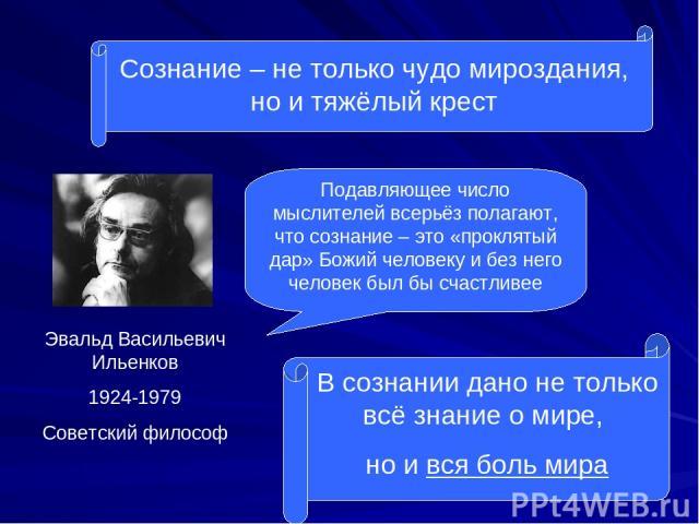Сознание – не только чудо мироздания, но и тяжёлый крест Эвальд Васильевич Ильенков 1924-1979 Советский философ Подавляющее число мыслителей всерьёз полагают, что сознание – это «проклятый дар» Божий человеку и без него человек был бы счастливее В с…