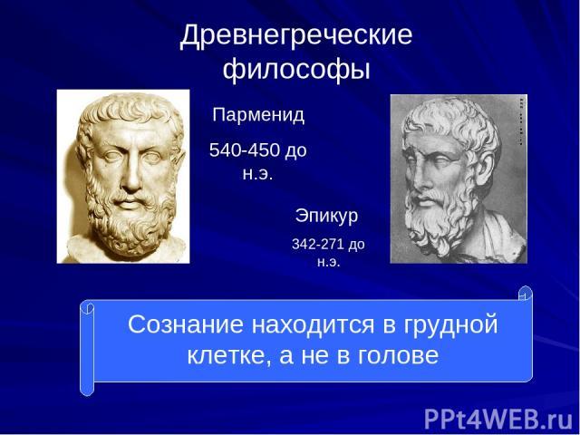 Древнегреческие философы Парменид 540-450 до н.э. Эпикур 342-271 до н.э. Сознание находится в грудной клетке, а не в голове