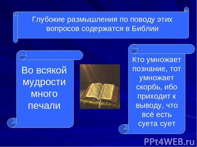 Глубокие размышления по поводу этих вопросов содержатся в Библии Во всякой мудрости много печали Кто умножает познание, тот умножает скорбь, ибо приходит к выводу, что всё есть суета сует