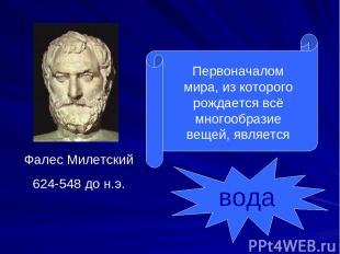 Фалес Милетский 624-548 до н.э. Первоначалом мира, из которого рождается всё мно