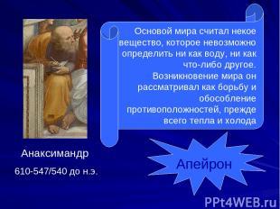 Анаксимандр 610-547/540 до н.э. Основой мира считал некое вещество, которое нево
