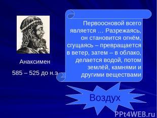 Анаксимен 585 – 525 до н.э. Первоосновой всего является … Разрежаясь, он станови