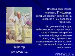 Пифагор 570-490 до н.э. Впервые мир назвал Космосом Пифагор, который обратил вни