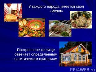 У каждого народа имеется своя «кухня» Построенное жилище отвечает определённым э