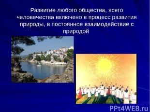 Развитие любого общества, всего человечества включено в процесс развития природы