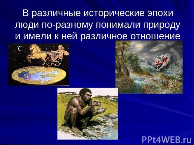 В различные исторические эпохи люди по-разному понимали природу и имели к ней различное отношение