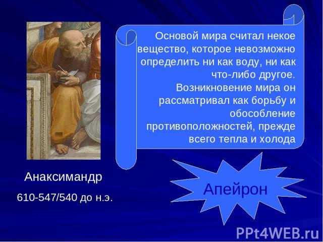 Анаксимандр 610-547/540 до н.э. Основой мира считал некое вещество, которое невозможно определить ни как воду, ни как что-либо другое. Возникновение мира он рассматривал как борьбу и обособление противоположностей, прежде всего тепла и холода Апейрон