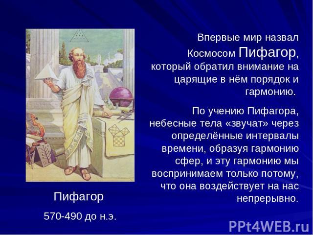 Пифагор 570-490 до н.э. Впервые мир назвал Космосом Пифагор, который обратил внимание на царящие в нём порядок и гармонию. По учению Пифагора, небесные тела «звучат» через определённые интервалы времени, образуя гармонию сфер, и эту гармонию мы восп…