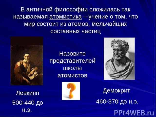 В античной философии сложилась так называемая атомистика – учение о том, что мир состоит из атомов, мельчайших составных частиц Левкипп 500-440 до н.э. Демокрит 460-370 до н.э. Назовите представителей школы атомистов