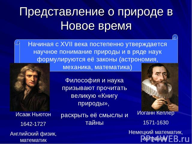 Представление о природе в Новое время Начиная с XVII века постепенно утверждается научное понимание природы и в ряде наук формулируются её законы (астрономия, механика, математика) Исаак Ньютон 1642-1727 Английский физик, математик Иоганн Кеплер 157…