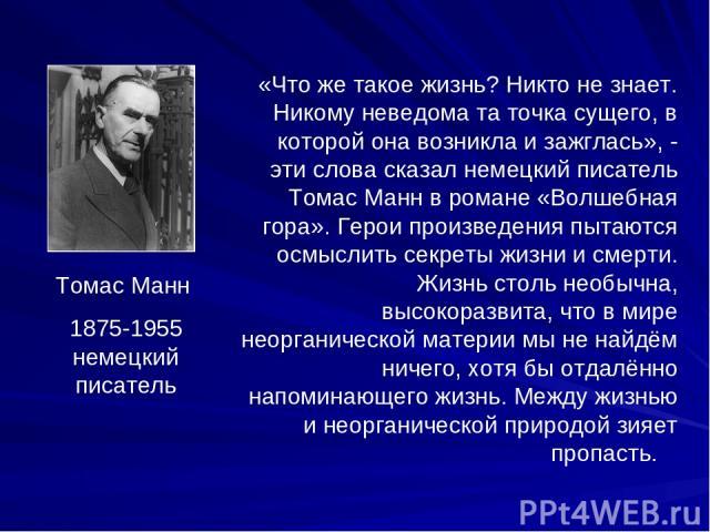 Томас Манн 1875-1955 немецкий писатель «Что же такое жизнь? Никто не знает. Никому неведома та точка сущего, в которой она возникла и зажглась», - эти слова сказал немецкий писатель Томас Манн в романе «Волшебная гора». Герои произведения пытаются о…