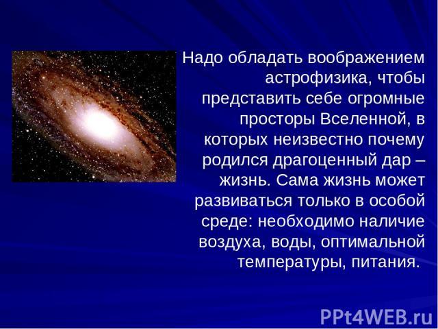 Надо обладать воображением астрофизика, чтобы представить себе огромные просторы Вселенной, в которых неизвестно почему родился драгоценный дар – жизнь. Сама жизнь может развиваться только в особой среде: необходимо наличие воздуха, воды, оптимально…