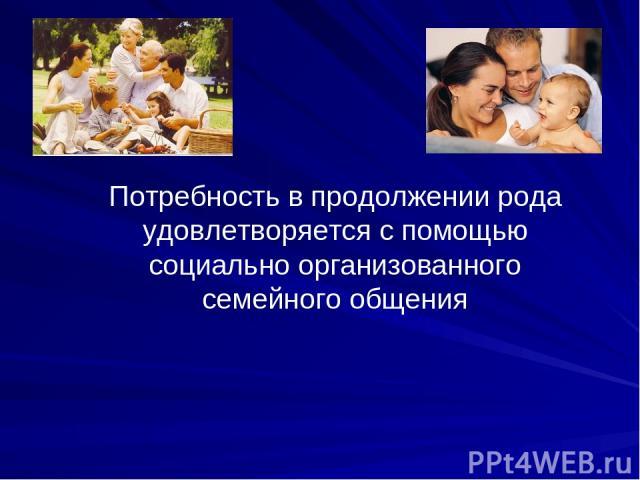 Потребность в продолжении рода удовлетворяется с помощью социально организованного семейного общения