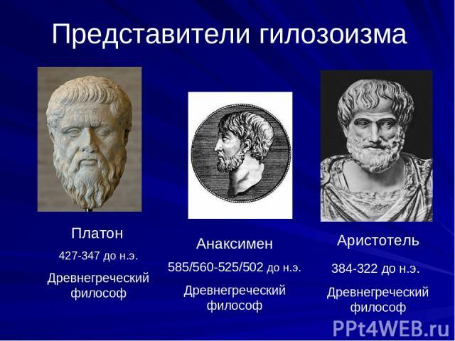 Представители гилозоизма Платон 427-347 до н.э. Древнегреческий философ Анаксимен 585/560-525/502 до н.э. Древнегреческий философ Аристотель 384-322 до н.э. Древнегреческий философ